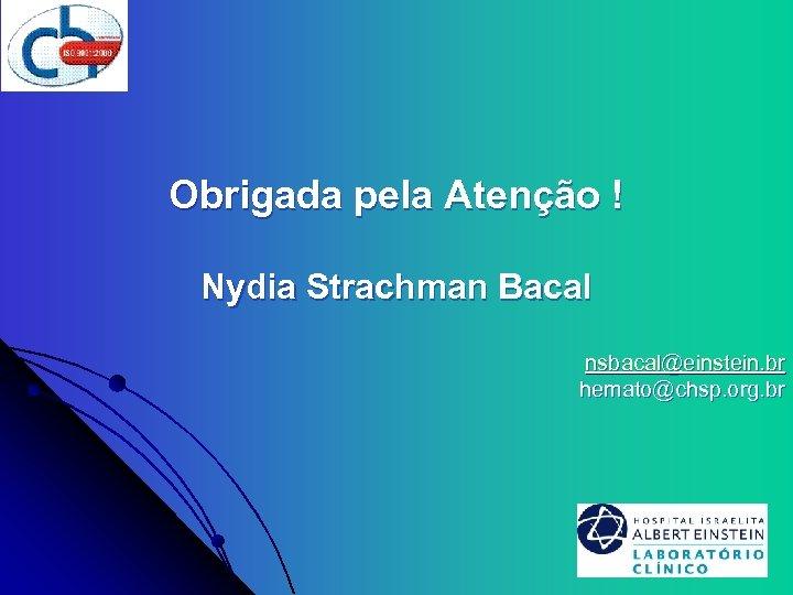 Obrigada pela Atenção ! Nydia Strachman Bacal nsbacal@einstein. br hemato@chsp. org. br