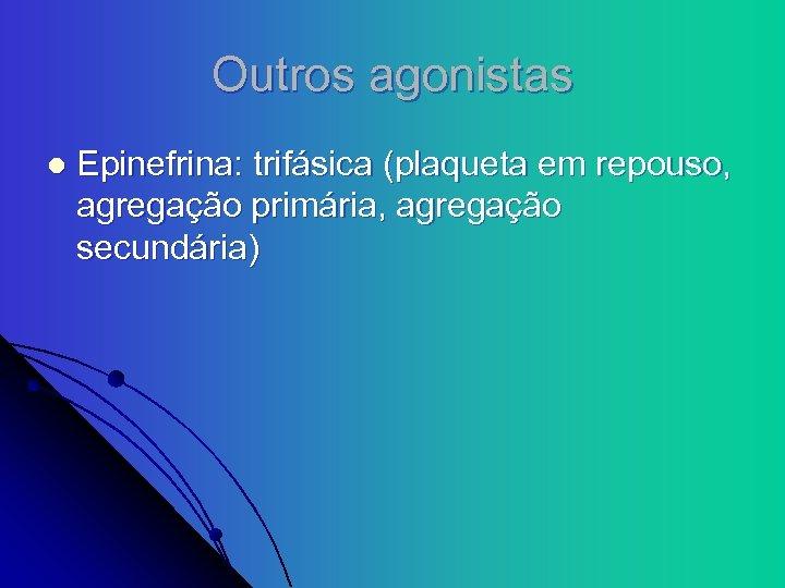 Outros agonistas l Epinefrina: trifásica (plaqueta em repouso, agregação primária, agregação secundária)