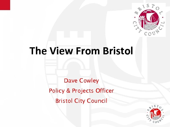 The View From Bristol Dave Cowley Policy & Projects Officer Bristol City Council