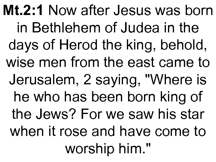 Mt. 2: 1 Now after Jesus was born in Bethlehem of Judea in the