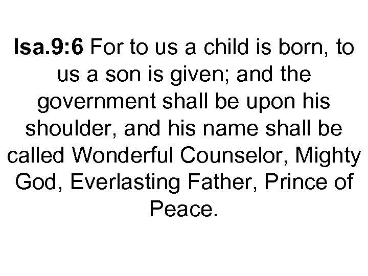 Isa. 9: 6 For to us a child is born, to us a son