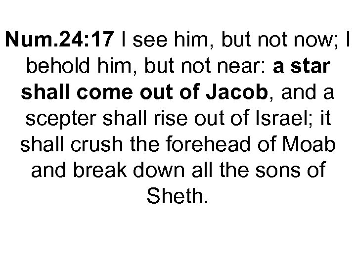 Num. 24: 17 I see him, but now; I behold him, but not near:
