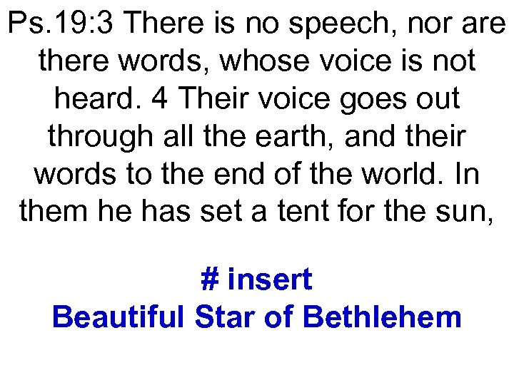 Ps. 19: 3 There is no speech, nor are there words, whose voice is
