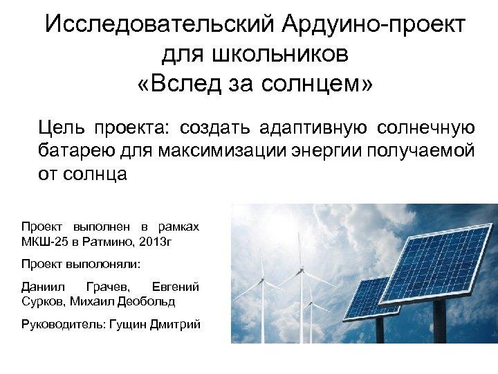 Исследовательский Ардуино-проект для школьников «Вслед за солнцем» Цель проекта: создать адаптивную солнечную батарею для