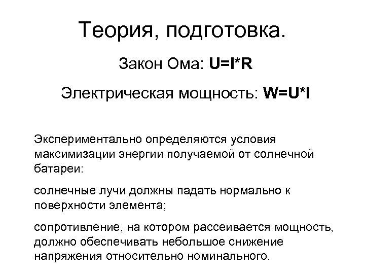 Теория, подготовка. Закон Ома: U=I*R Электрическая мощность: W=U*I Экспериментально определяются условия максимизации энергии получаемой