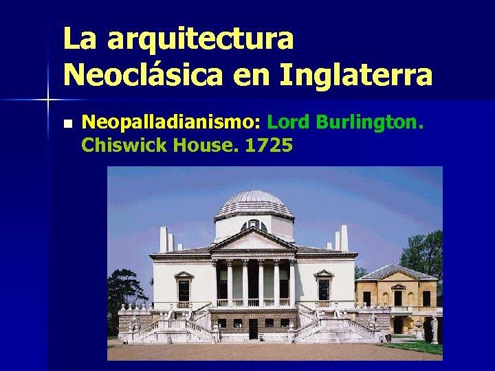 La arquitectura Neoclásica en Inglaterra n Neopalladianismo: Lord Burlington. Chiswick House. 1725