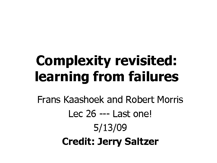 Complexity revisited: learning from failures Frans Kaashoek and Robert Morris Lec 26 --- Last