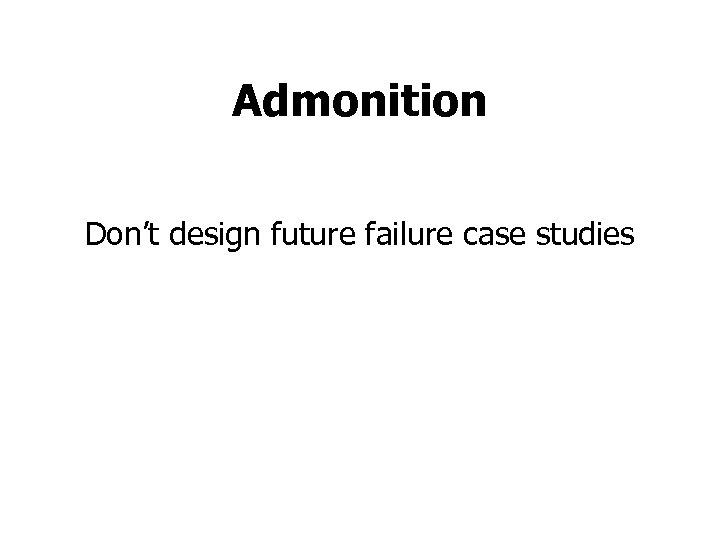 Admonition Don't design future failure case studies