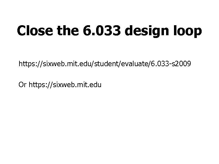 Close the 6. 033 design loop https: //sixweb. mit. edu/student/evaluate/6. 033 -s 2009 Or