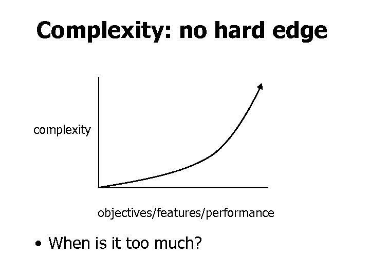 Complexity: no hard edge complexity objectives/features/performance • When is it too much?