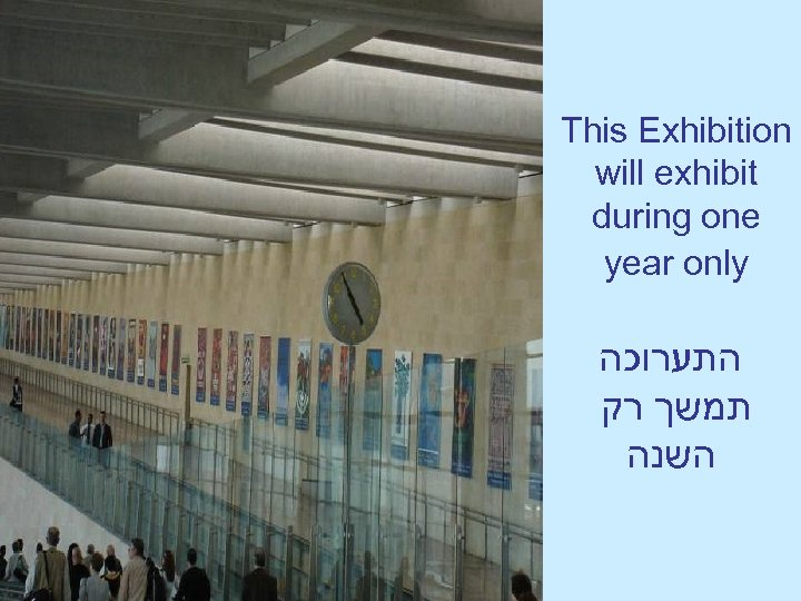 This Exhibition will exhibit during one year only התערוכה תמשך רק השנה