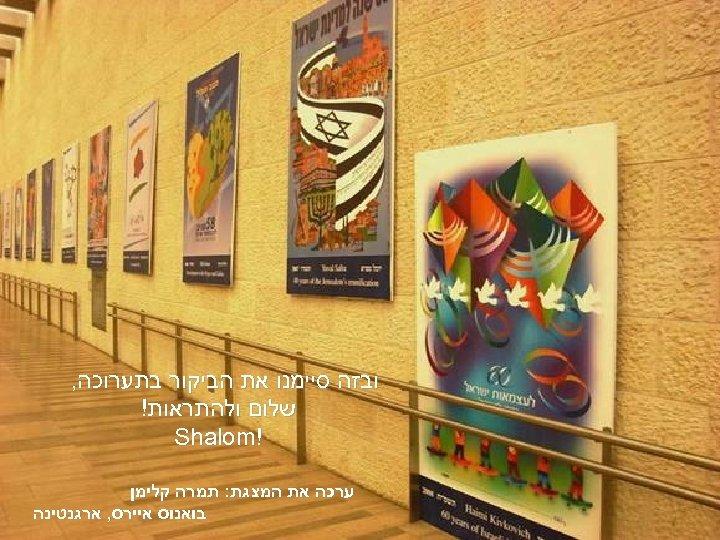 ובזה סיימנו את הביקור בתערוכה, שלום ולהתראות! ! Shalom ערכה את המצגת: תמרה