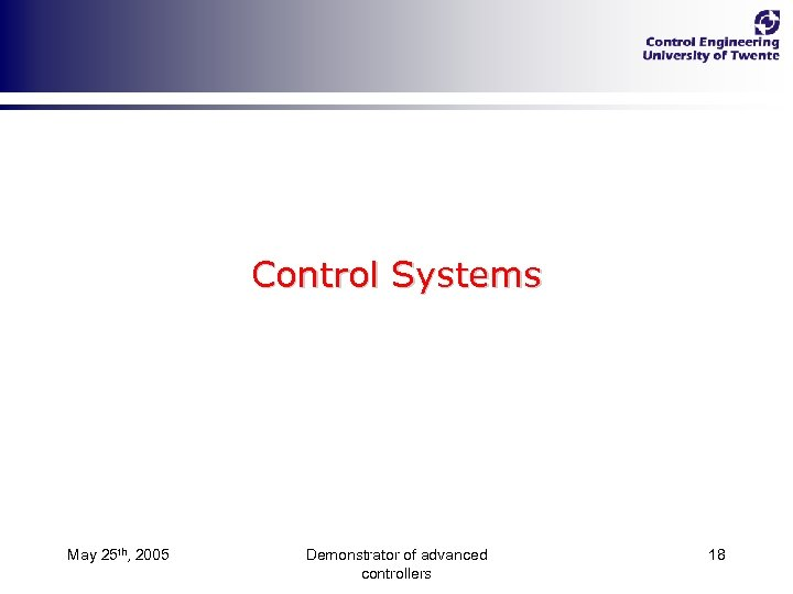 Control Systems May 25 th, 2005 Demonstrator of advanced controllers 18