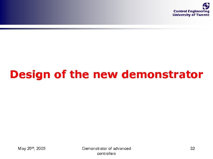 Design of the new demonstrator May 25 th, 2005 Demonstrator of advanced controllers 32
