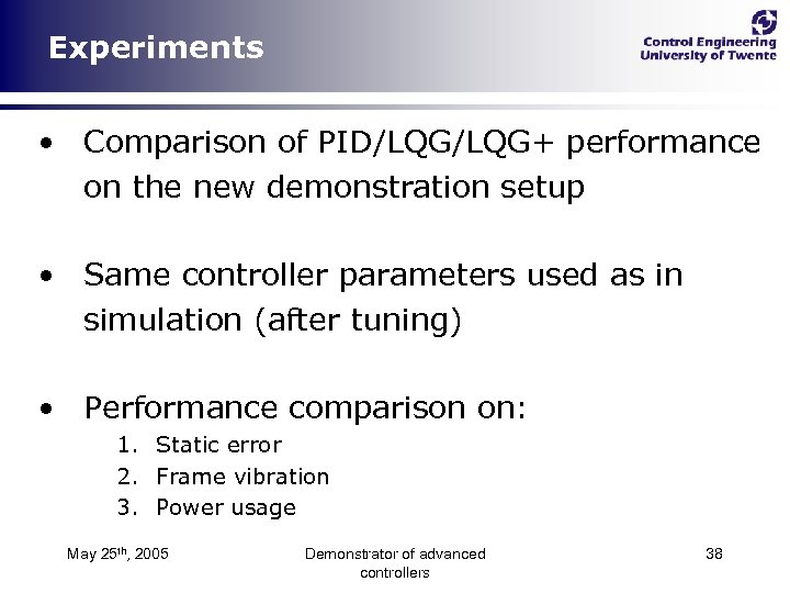 Experiments • Comparison of PID/LQG+ performance on the new demonstration setup • Same controller