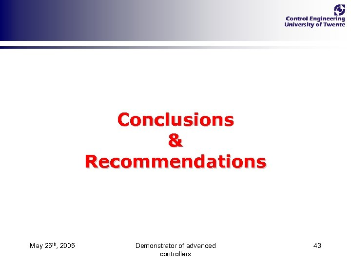 Conclusions & Recommendations May 25 th, 2005 Demonstrator of advanced controllers 43
