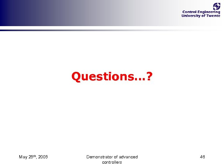 Questions…? May 25 th, 2005 Demonstrator of advanced controllers 46