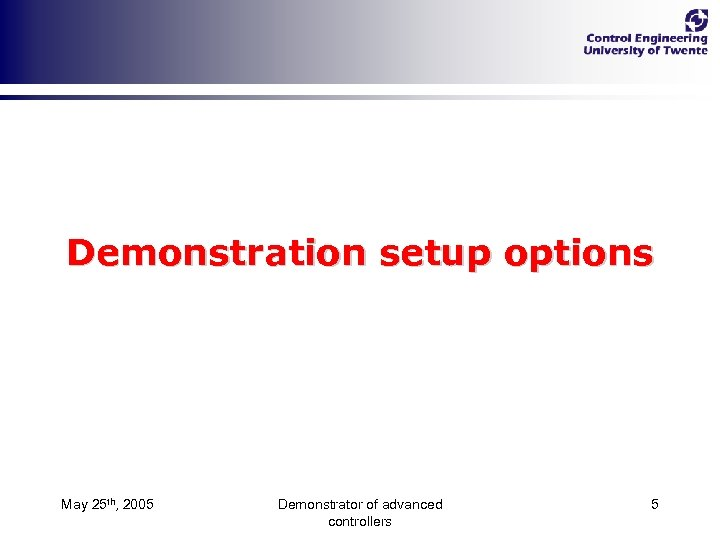 Demonstration setup options May 25 th, 2005 Demonstrator of advanced controllers 5