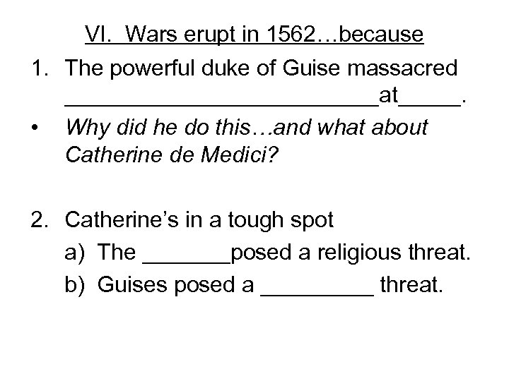 VI. Wars erupt in 1562…because 1. The powerful duke of Guise massacred _____________at_____. •