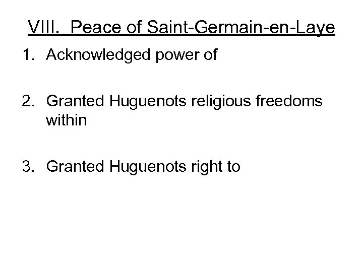 VIII. Peace of Saint-Germain-en-Laye 1. Acknowledged power of 2. Granted Huguenots religious freedoms within