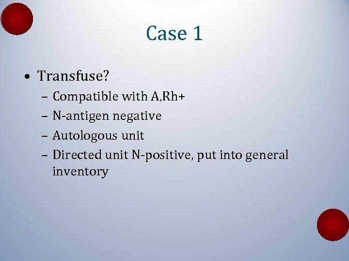 Case 1 • Transfuse? – Compatible with A, Rh+ – N-antigen negative – Autologous