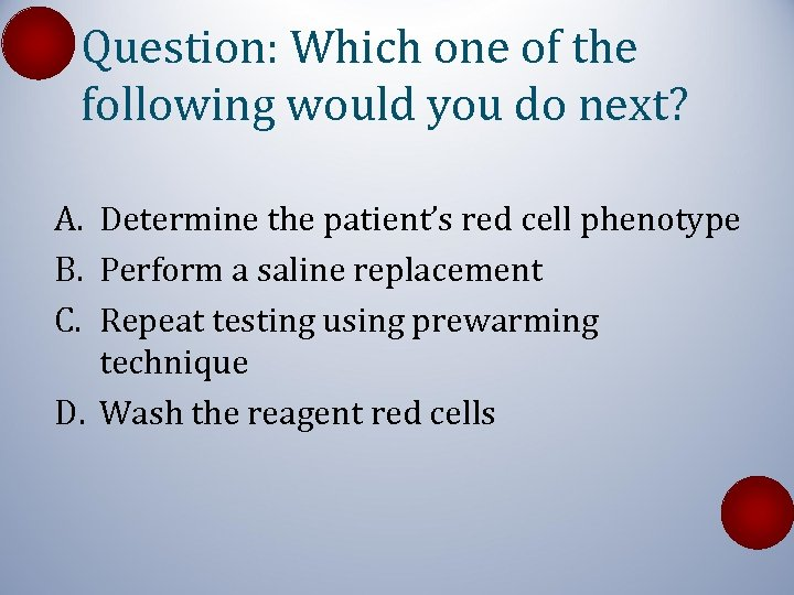 Question: Which one of the following would you do next? A. Determine the patient's