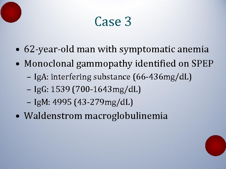 Case 3 • 62 -year-old man with symptomatic anemia • Monoclonal gammopathy identified on