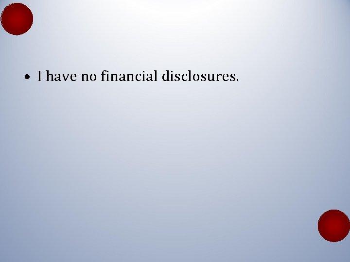 • I have no financial disclosures.