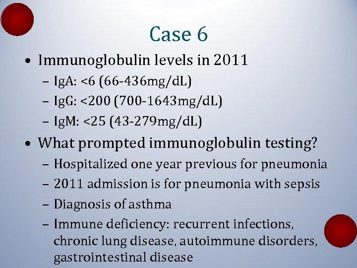 Case 6 • Immunoglobulin levels in 2011 – Ig. A: <6 (66 -436 mg/d.