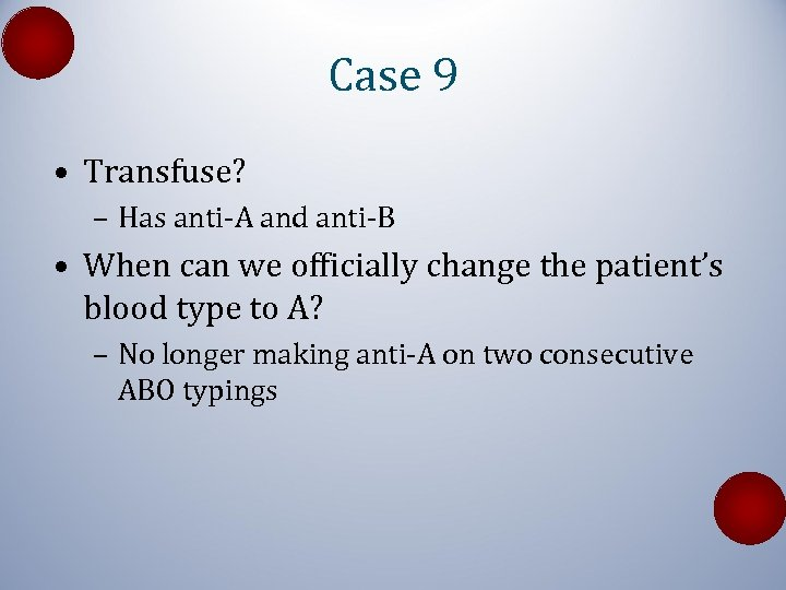 Case 9 • Transfuse? – Has anti-A and anti-B • When can we officially