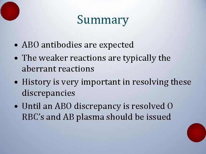 Summary • ABO antibodies are expected • The weaker reactions are typically the aberrant