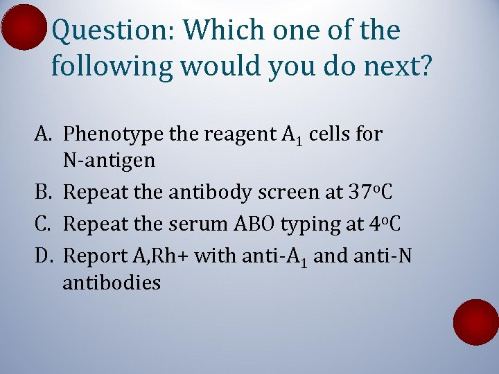 Question: Which one of the following would you do next? A. Phenotype the reagent