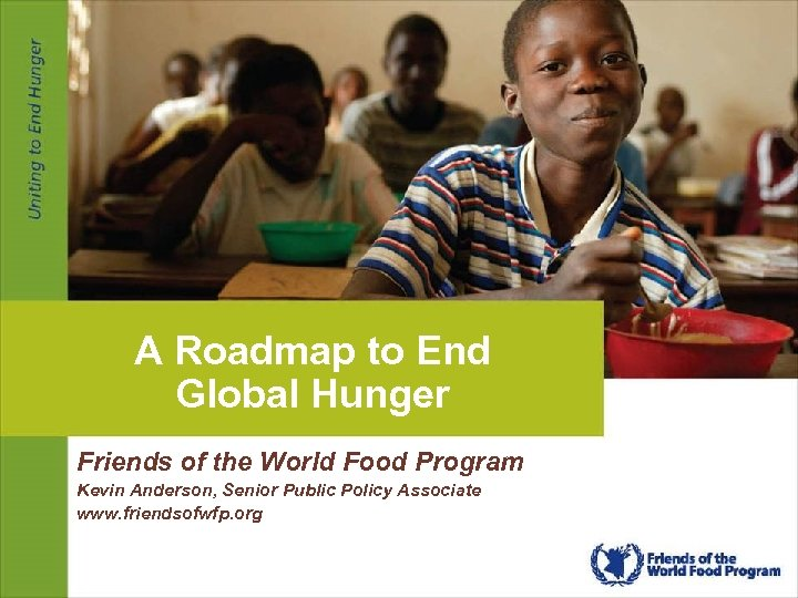 A Roadmap to End Global Hunger Friends of the World Food Program Kevin Anderson,