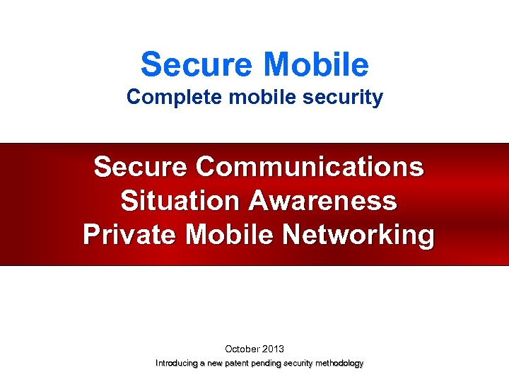 Secure Mobile Complete mobile security Secure Communications Situation Awareness Private Mobile Networking October 2013