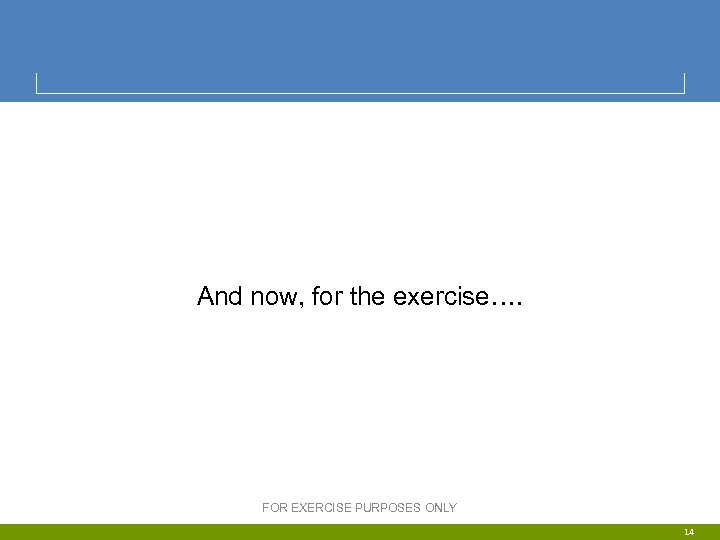 And now, for the exercise…. FOR EXERCISE PURPOSES ONLY 14