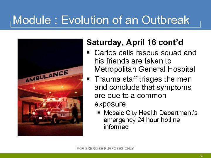 Module : Evolution of an Outbreak Saturday, April 16 cont'd § Carlos calls rescue
