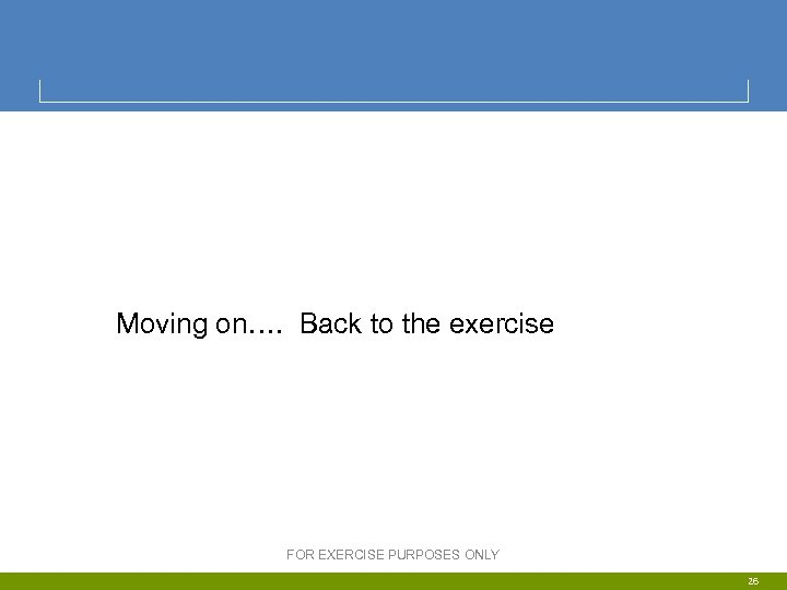 Moving on…. Back to the exercise FOR EXERCISE PURPOSES ONLY 26