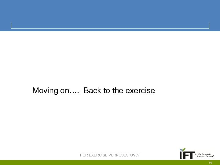 Moving on…. Back to the exercise FOR EXERCISE PURPOSES ONLY 39