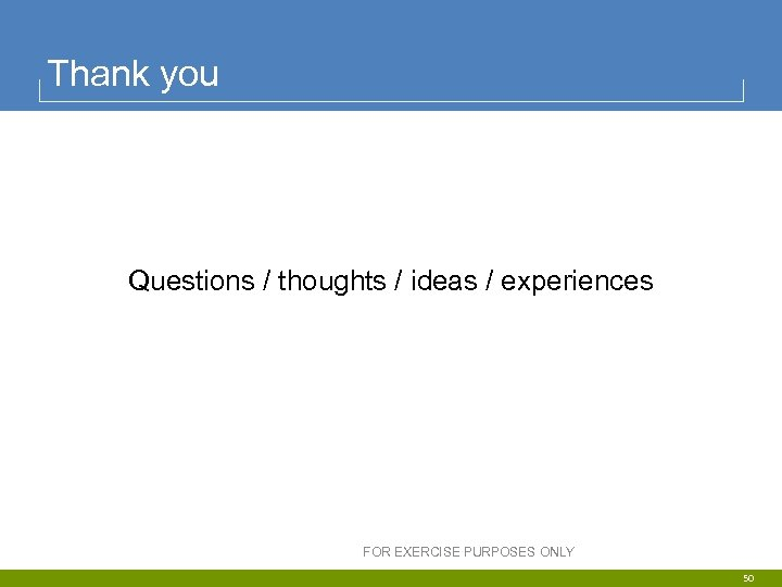 Thank you Questions / thoughts / ideas / experiences FOR EXERCISE PURPOSES ONLY 50