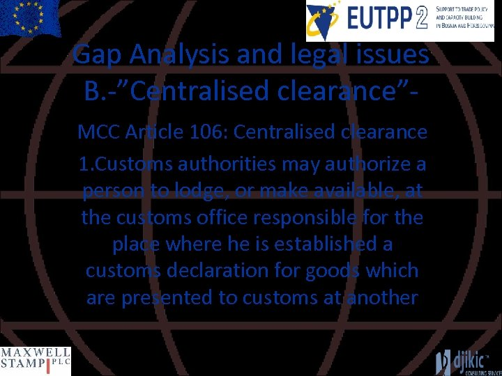 """Gap Analysis and legal issues B. -""""Centralised clearance""""MCC Article 106: Centralised clearance 1. Customs"""