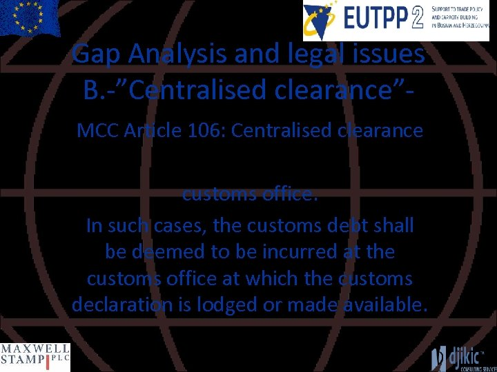 """Gap Analysis and legal issues B. -""""Centralised clearance""""MCC Article 106: Centralised clearance customs office."""