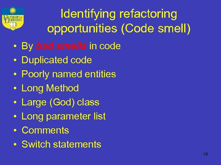 Identifying refactoring opportunities (Code smell) • • By bad smells in code Duplicated code