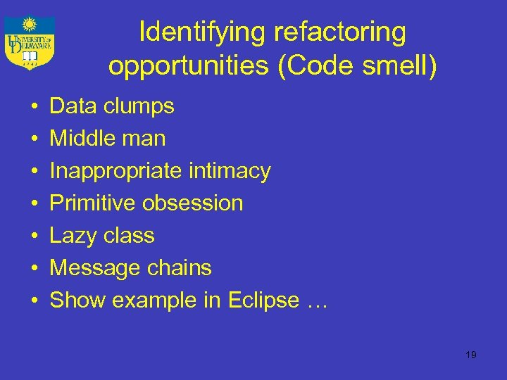 Identifying refactoring opportunities (Code smell) • • Data clumps Middle man Inappropriate intimacy Primitive