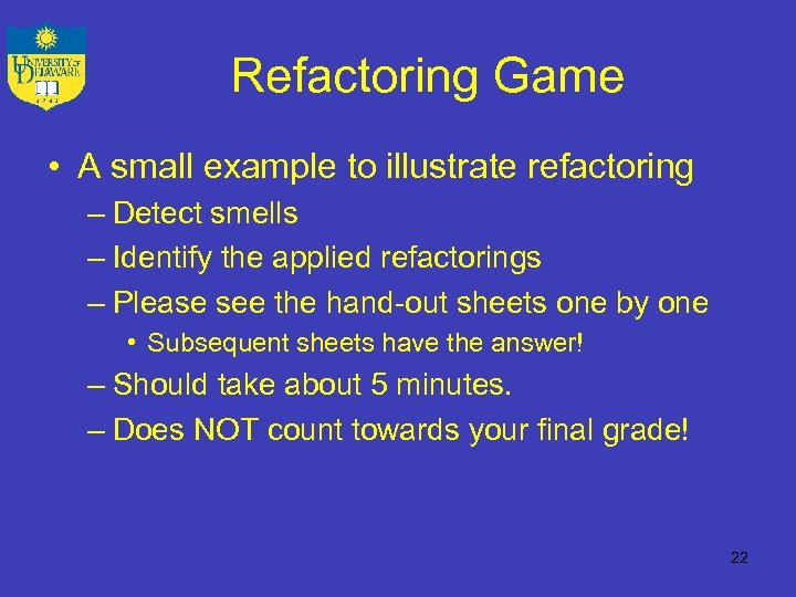 Refactoring Game • A small example to illustrate refactoring – Detect smells – Identify