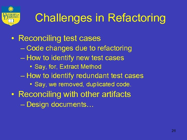 Challenges in Refactoring • Reconciling test cases – Code changes due to refactoring –