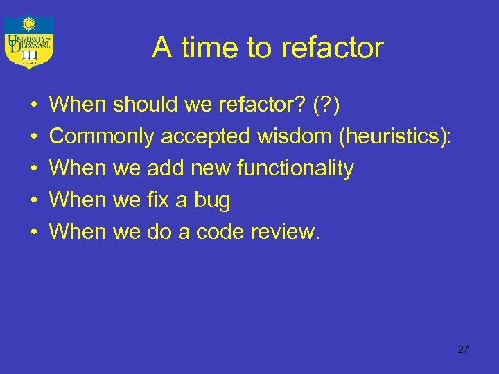 A time to refactor • • • When should we refactor? (? ) Commonly