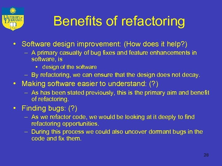 Benefits of refactoring • Software design improvement: (How does it help? ) – A