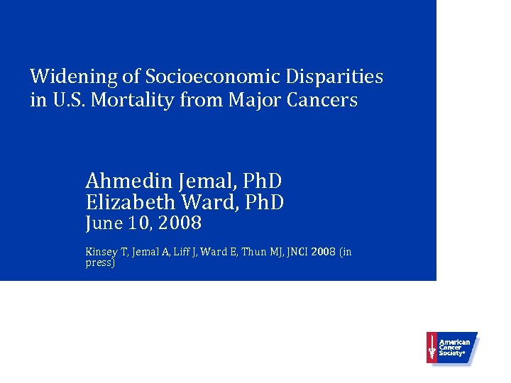 Widening of Socioeconomic Disparities in U. S. Mortality from Major Cancers Ahmedin Jemal, Ph.
