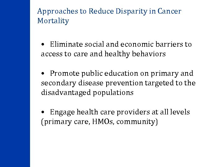 Approaches to Reduce Disparity in Cancer Mortality • Eliminate social and economic barriers to