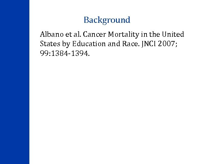 Background Albano et al. Cancer Mortality in the United States by Education and Race.